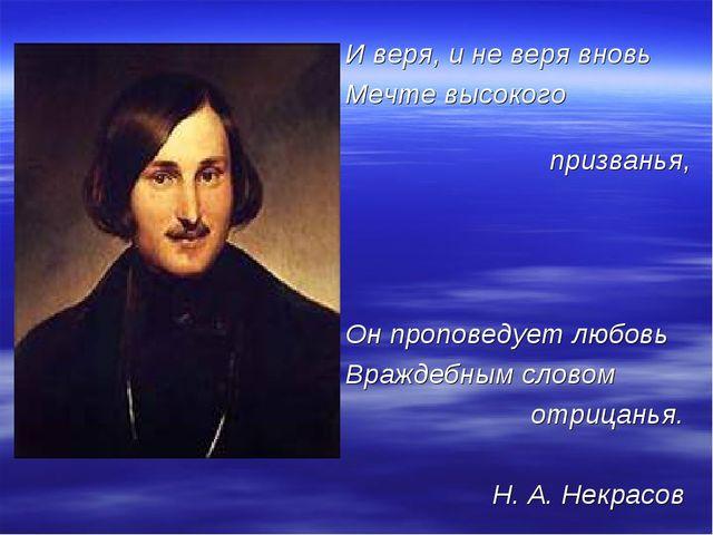 И веря, и не веря вновь Мечте высокого призванья, Он проповедует любовь Враж...