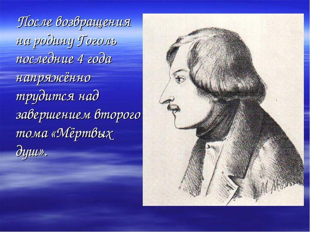 После возвращения на родину Гоголь последние 4 года напряжённо трудится над...