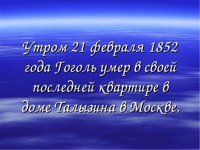 Утром 21 февраля 1852 года Гоголь умер в своей последней квартире в доме Талы...