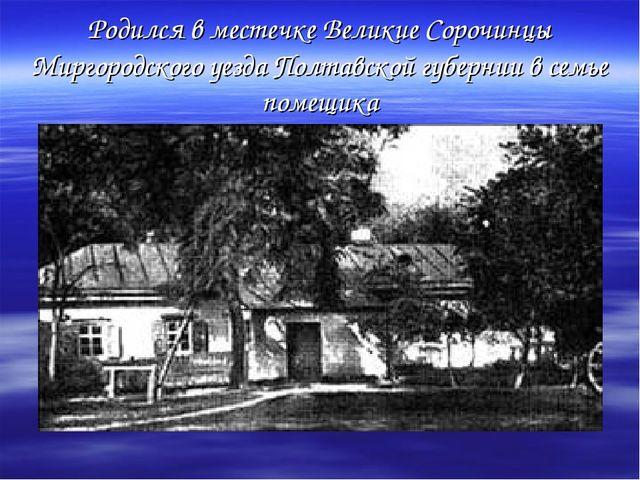 Родился в местечке Великие Сорочинцы Миргородского уезда Полтавской губернии...