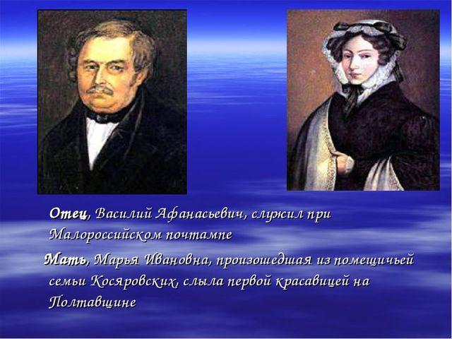 Отец, Василий Афанасьевич, служил при Малороссийском почтампе Мать, Марья Ив...