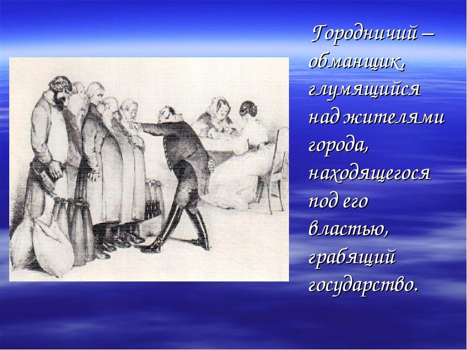 Городничий – обманщик, глумящийся над жителями города, находящегося под его...
