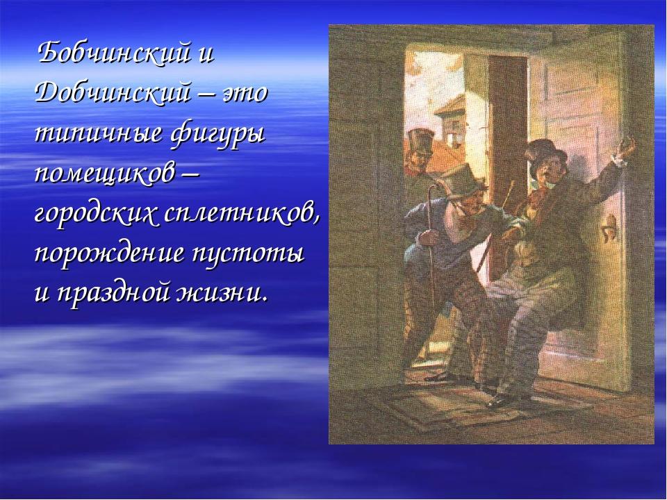 Бобчинский и Добчинский – это типичные фигуры помещиков – городских сплетник...