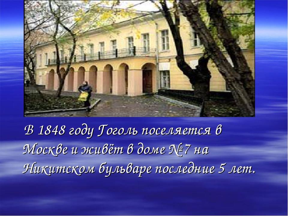 В 1848 году Гоголь поселяется в Москве и живёт в доме № 7 на Никитском бульв...