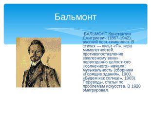 Бальмонт БАЛЬМОНТ Константин Дмитриевич (1867-1942), русский поэт-символист.