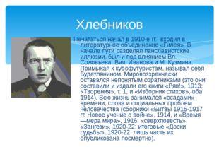 Хлебников Печататься начал в 1910-е гг., входил в литературное объединение «Г