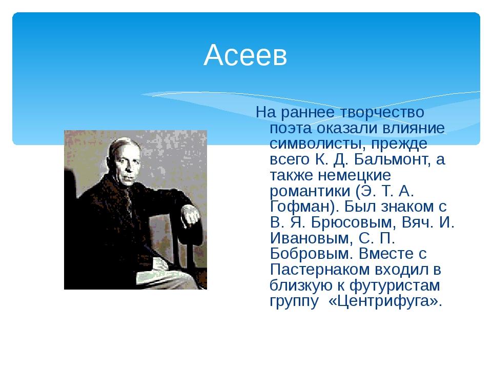 Асеев На раннее творчество поэта оказали влияние символисты, прежде всего К....