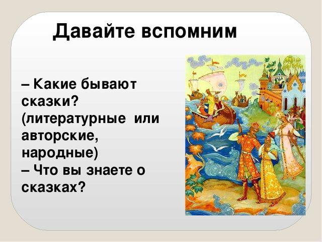 – Какие бывают сказки? (литературные или авторские, народные) – Что вы знаете...