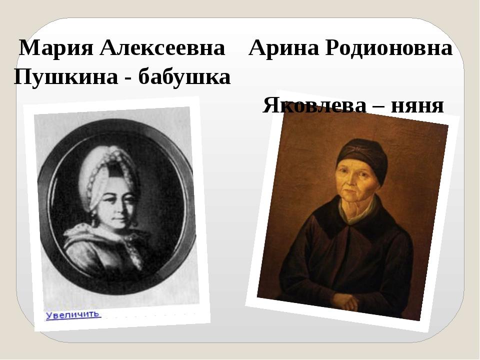 МарияАлексеевна Пушкина - бабушка Арина Родионовна Яковлева – няня