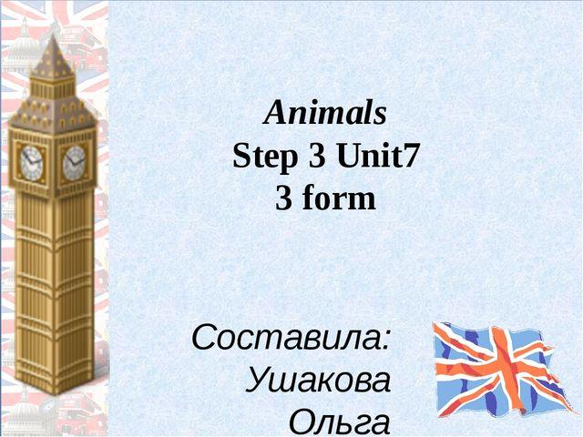 Animals Step 3 Unit7 3 form Составила: Ушакова Ольга Юрьевна, учитель немецко...