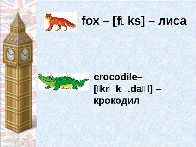 fox – [fɔks] – лиса crocodile– [ˈkrɒkə.daɪl] –крокодил