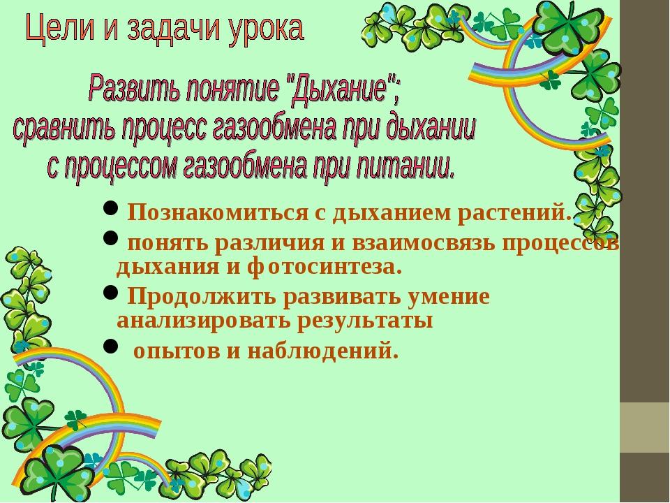 Познакомиться с дыханием растений. понять различия и взаимосвязь процессов ды...