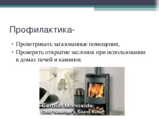 Профилактика- Проветривать загазованные помещения, Проверять открытие заслоно