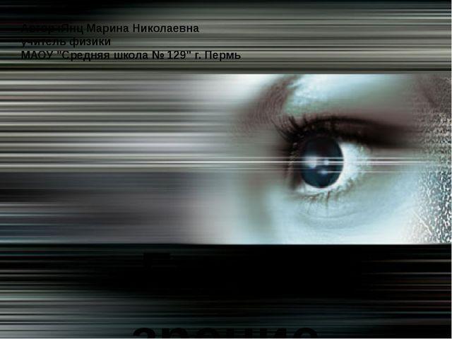 """Глаз и зрение Автор :Янц Марина Николаевна учитель физики МАОУ """"Средняя школа..."""
