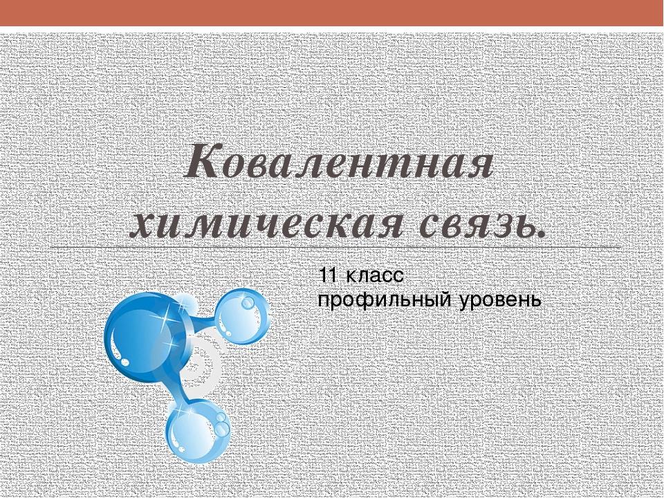 Ковалентная химическая связь. 11 класс профильный уровень