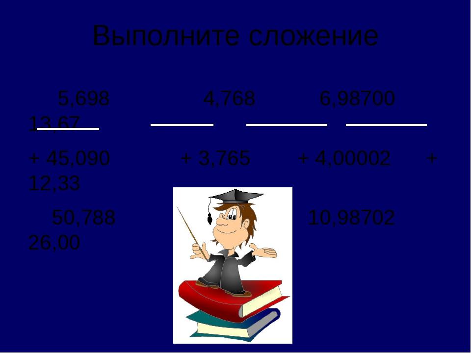Выполните сложение 5,698 4,768 6,98700 13,67 + 45,090 + 3,765 + 4,00002 + 12,...