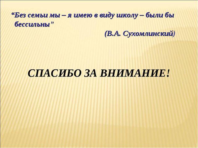 """""""Без семьи мы – я имею в виду школу – были бы бессильны"""" (В.А. Сухомлинский)..."""
