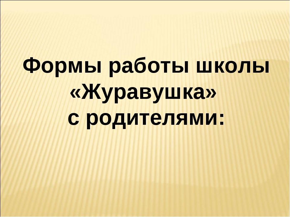 Формы работы школы «Журавушка» с родителями: