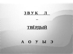 З В У К Л ТВЁРДЫЙ   А О У Ы Э