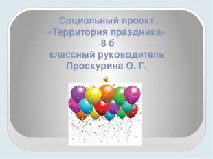 Социальный проект «Территория праздника» 8 б классный руководитель Проскурина