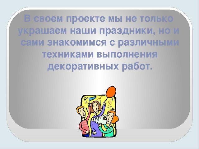 В своем проекте мы не только украшаем наши праздники, но и сами знакомимся с...
