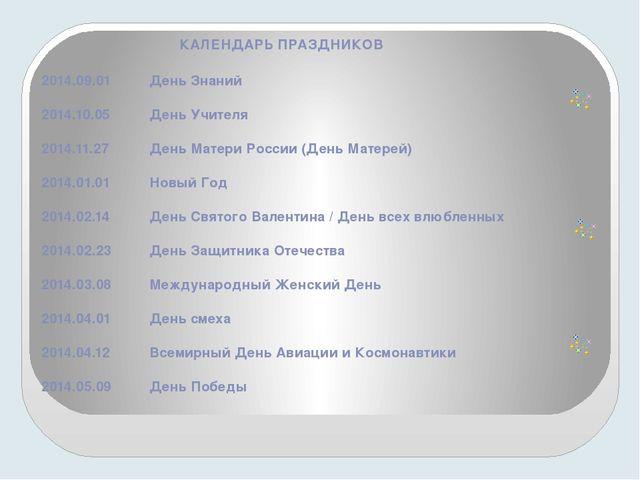 КАЛЕНДАРЬ ПРАЗДНИКОВ 2014.09.01 День Знаний 2014.10.05 День Учителя 2014.1...