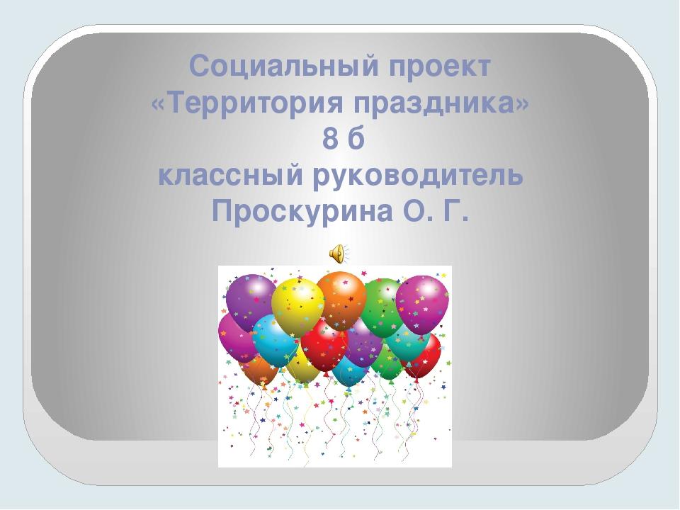 Социальный проект «Территория праздника» 8 б классный руководитель Проскурина...