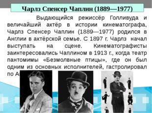 Чарлз Спенсер Чаплин (1889—1977) Выдающийся режиссёр Голливуда и величайший а