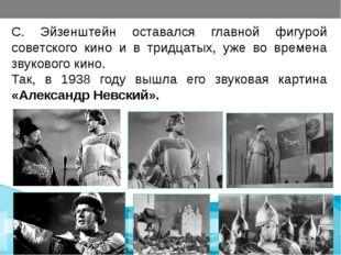С. Эйзенштейн оставался главной фигурой советского кино и в тридцатых, уже в