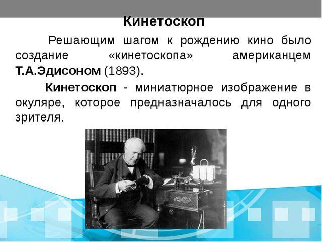 Кинетоскоп Решающим шагом к рождению кино было создание «кинетоскопа» америка...
