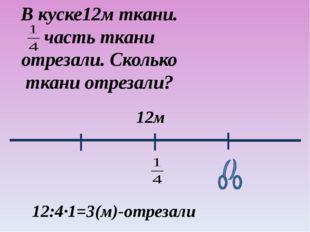 В куске12м ткани. часть ткани отрезали. Сколько ткани отрезали? 12м 12:4·1=3(