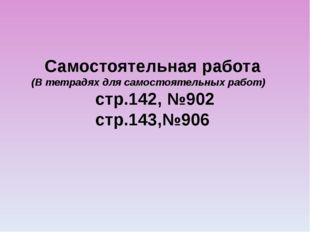 Самостоятельная работа (В тетрадях для самостоятельных работ) стр.142, №902 с