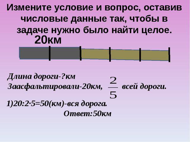 20км Измените условие и вопрос, оставив числовые данные так, чтобы в задаче...