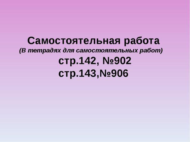 Самостоятельная работа (В тетрадях для самостоятельных работ) стр.142, №902 с...