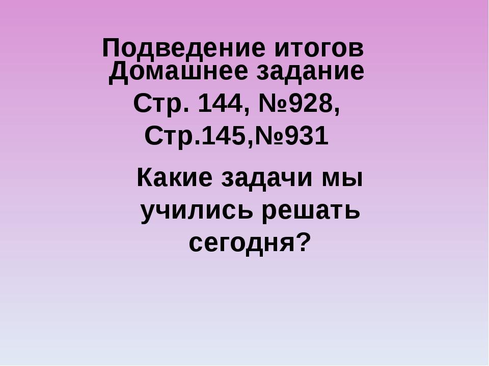 Подведение итогов Домашнее задание Стр. 144, №928, Стр.145,№931 Какие задачи...