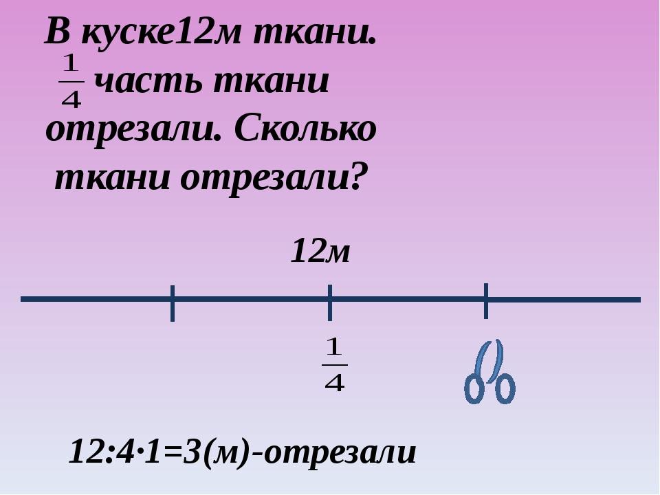 В куске12м ткани. часть ткани отрезали. Сколько ткани отрезали? 12м 12:4·1=3(...