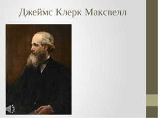 Джеймс Клерк Максвелл Джеймс Клерк Максвелл (англ. James Clerk Maxwell; 13 ию