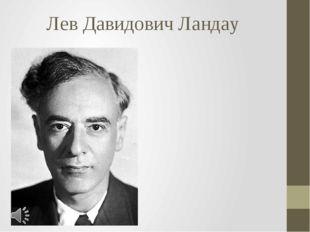 Лев Давидович Ландау Лев Давидович Ландау (часто именуемый коллегами-физиками