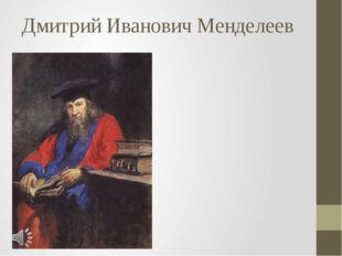 Дмитрий Иванович Менделеев Дмитрий Иванович Менделеев (27 января [8 февраля]