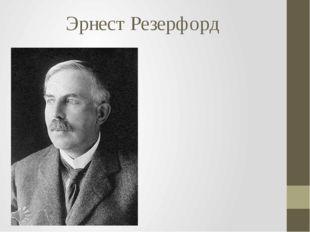 Эрнест Резерфорд Сэр Эрнест Резерфорд (англ. Ernest Rutherford; 30 августа 18