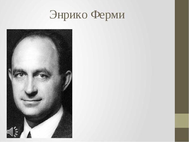 Энрико Ферми Энрико Ферми (итал. Enrico Fermi; 29 сентября 1901, Рим — 28 ноя...