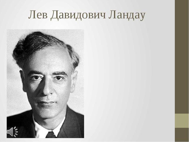 Лев Давидович Ландау Лев Давидович Ландау (часто именуемый коллегами-физиками...