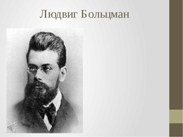 Людвиг Больцман Людвиг Больцман (нем. Ludwig Eduard Boltzmann, 20 февраля 184...