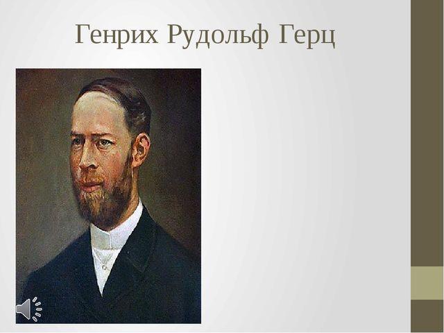 Генрих Рудольф Герц Генрих Рудольф Герц (нем. Heinrich Rudolf Hertz; 22 февра...
