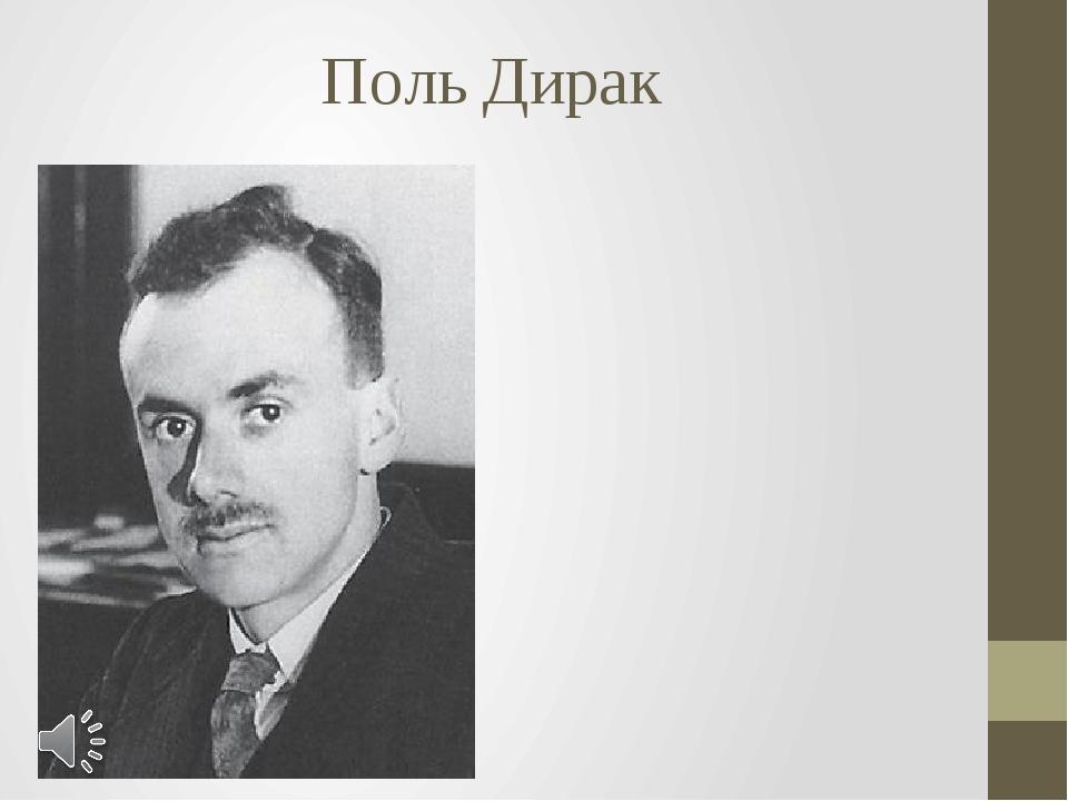 Поль Дирак Поль Адриен Морис Дирак (фр. Paul Adrien Maurice Dirac; 8 августа...