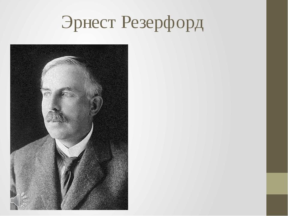 Эрнест Резерфорд Сэр Эрнест Резерфорд (англ. Ernest Rutherford; 30 августа 18...