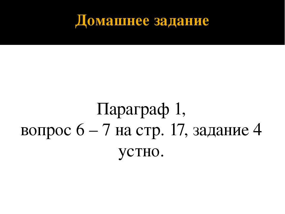 Домашнее задание Параграф 1, вопрос 6 – 7 на стр. 17, задание 4 устно.