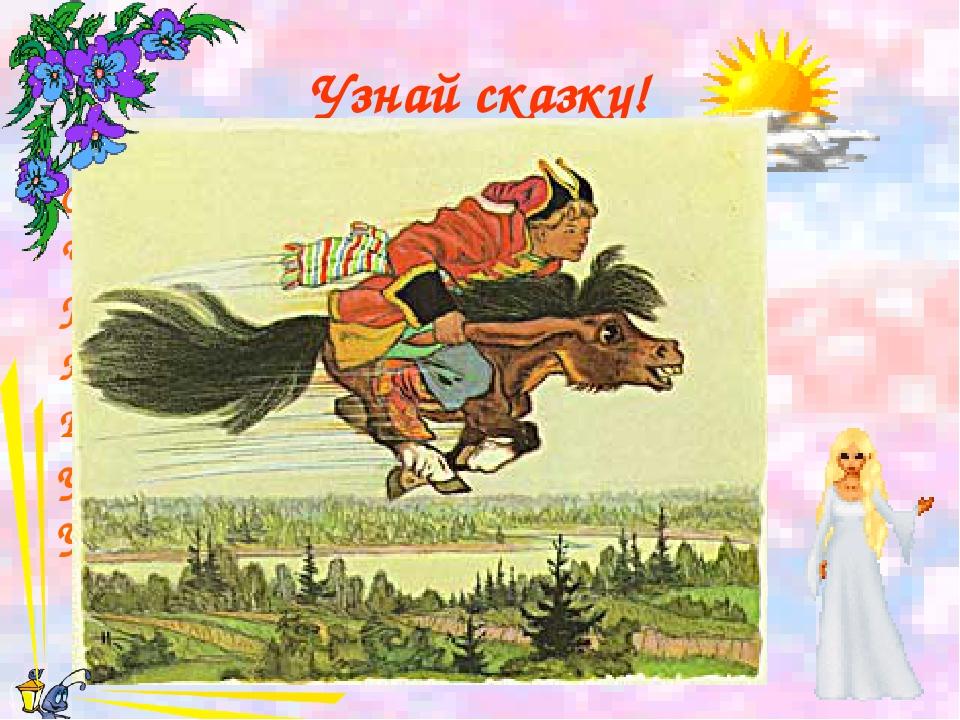 Узнай сказку! Скачет лошадь не простая, Чудо грива золотая, По горам парнишку...