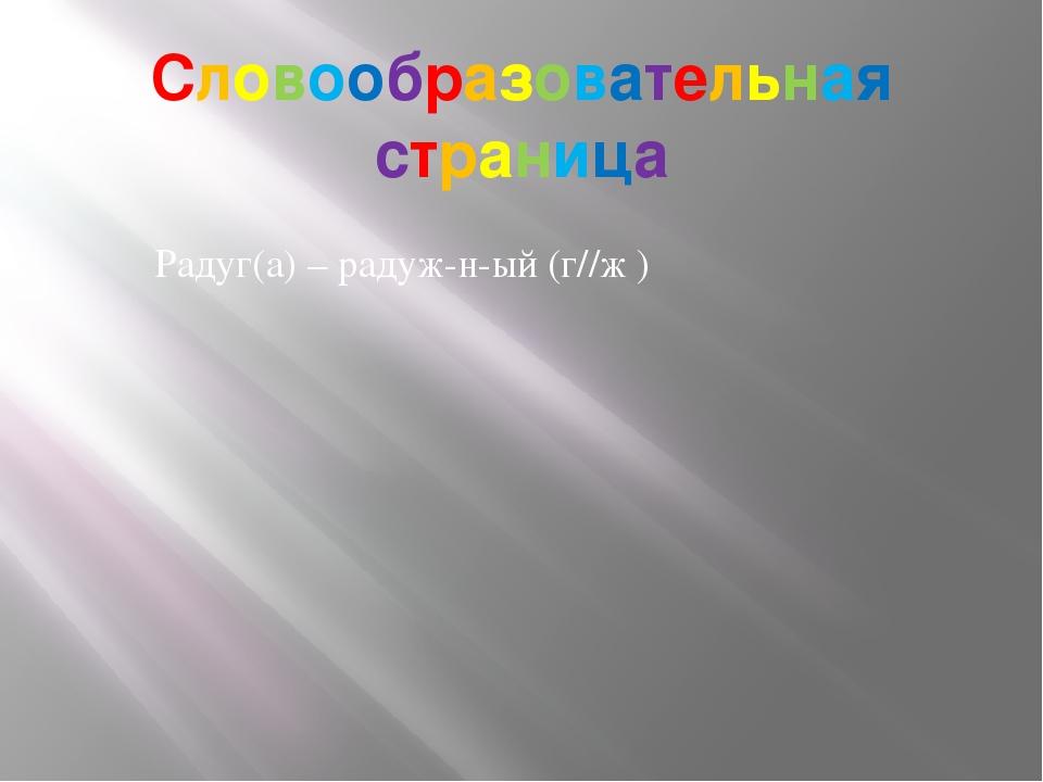 Словообразовательная страница Радуг(а) – радуж-н-ый (г//ж )