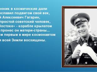 Он проник в космические дали И прославил подвигом свой век, Юрий Алексеевич Г